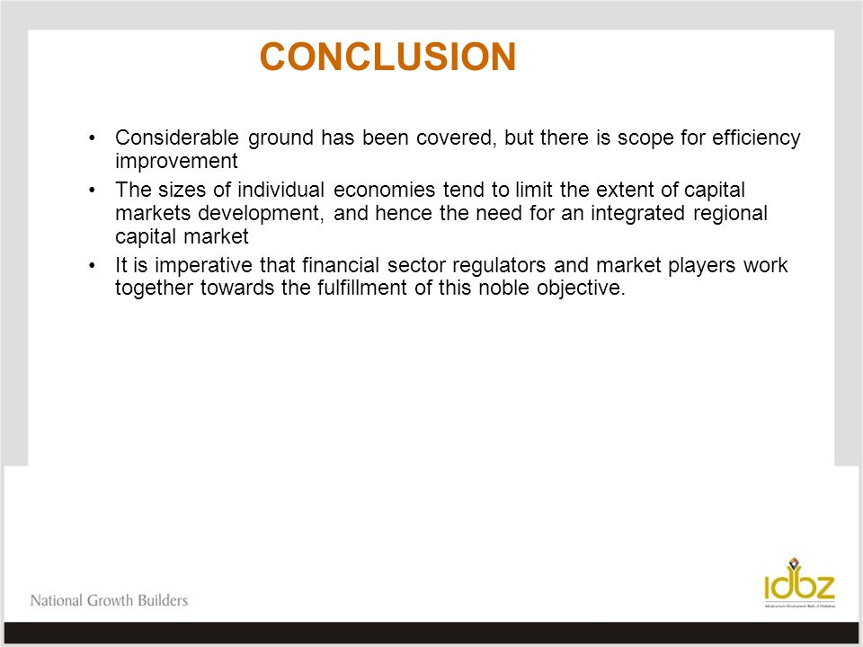 CONCLUSION Considerable ground has been covered, but there is scope for efficiency improvement The sizes of individual economies tend to limit the extent of capital markets development, and hence the need for an integrated regional capital market It is imperative that financial sector regulators and market players work together towards the fulfillment of this noble objective.