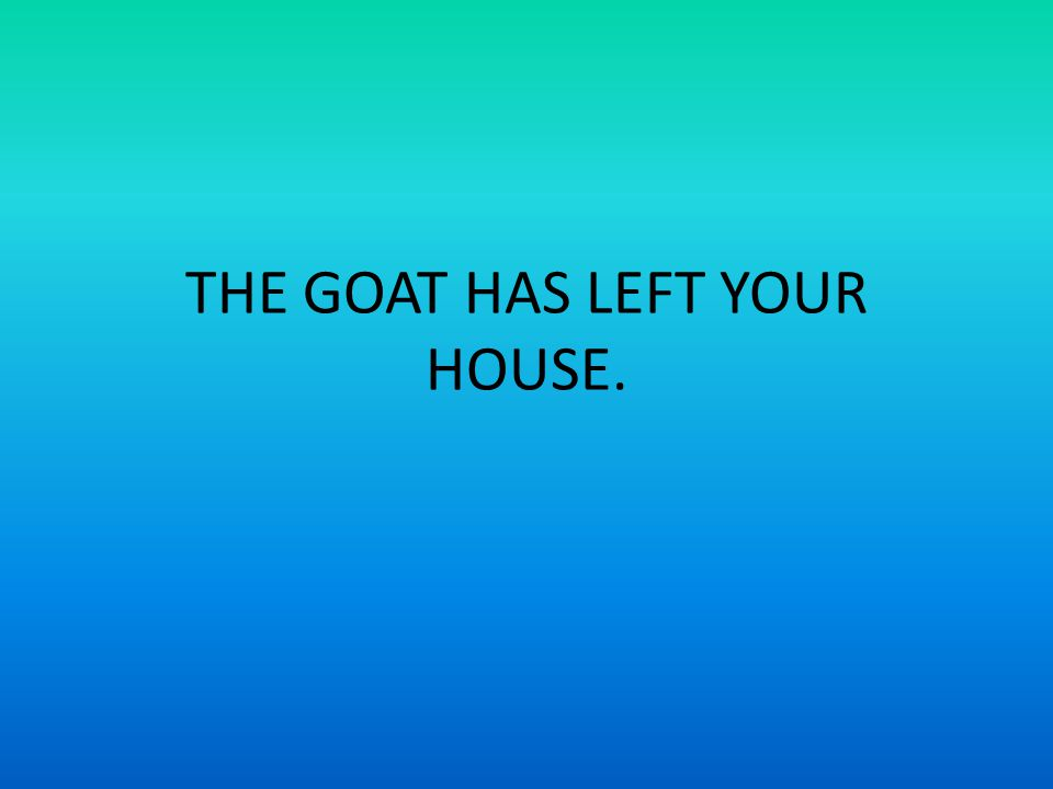 THE GOAT HAS LEFT YOUR HOUSE.