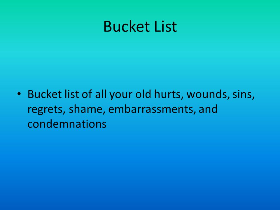 Bucket List Bucket list of all your old hurts, wounds, sins, regrets, shame, embarrassments, and condemnations