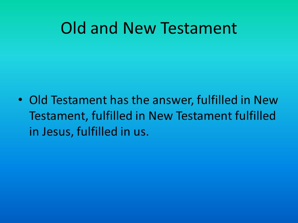 Old and New Testament Old Testament has the answer, fulfilled in New Testament, fulfilled in New Testament fulfilled in Jesus, fulfilled in us.