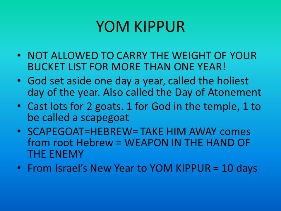 YOM KIPPUR NOT ALLOWED TO CARRY THE WEIGHT OF YOUR BUCKET LIST FOR MORE THAN ONE YEAR.