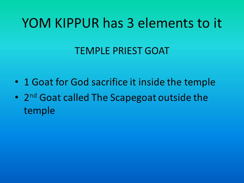 YOM KIPPUR has 3 elements to it TEMPLE PRIEST GOAT 1 Goat for God sacrifice it inside the temple 2 nd Goat called The Scapegoat outside the temple