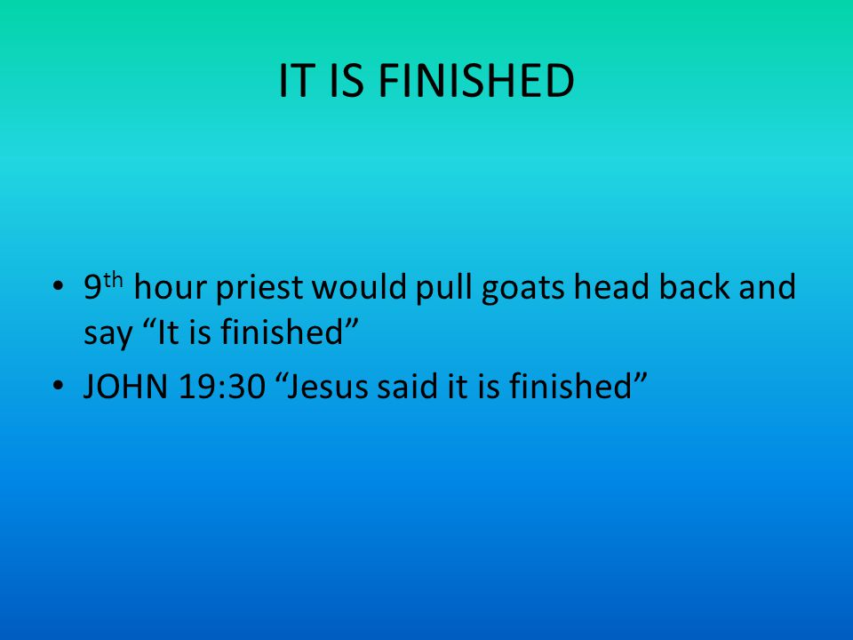 IT IS FINISHED 9 th hour priest would pull goats head back and say It is finished JOHN 19:30 Jesus said it is finished