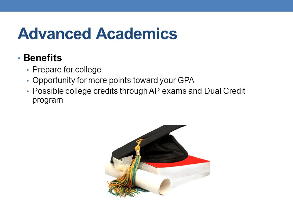 Advanced Academics Benefits Prepare for college Opportunity for more points toward your GPA Possible college credits through AP exams and Dual Credit