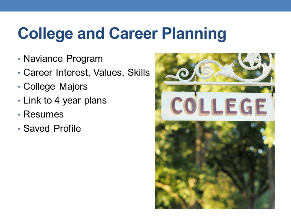 College and Career Planning Naviance Program Career Interest, Values, Skills College Majors Link to 4 year plans Resumes Saved Profile