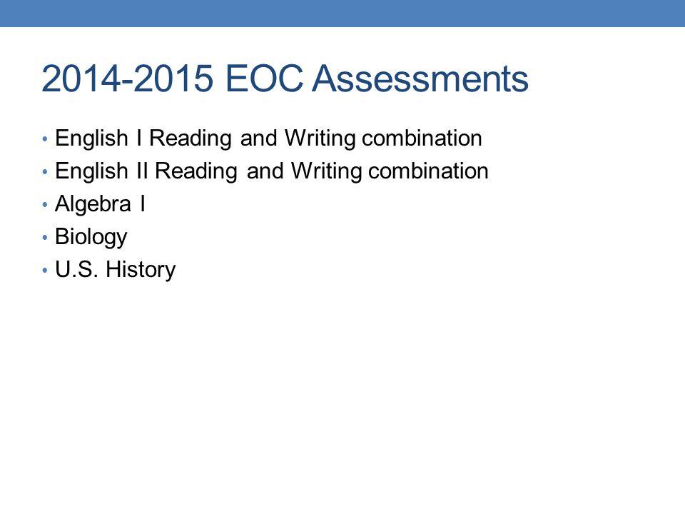 2014-2015 EOC Assessments English I Reading and Writing combination English II Reading and Writing combination Algebra I Biology U.S.