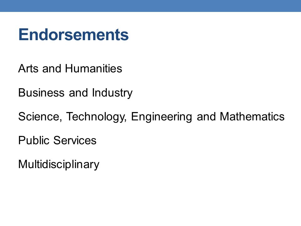 Endorsements Arts and Humanities Business and Industry Science, Technology, Engineering and Mathematics Public Services Multidisciplinary
