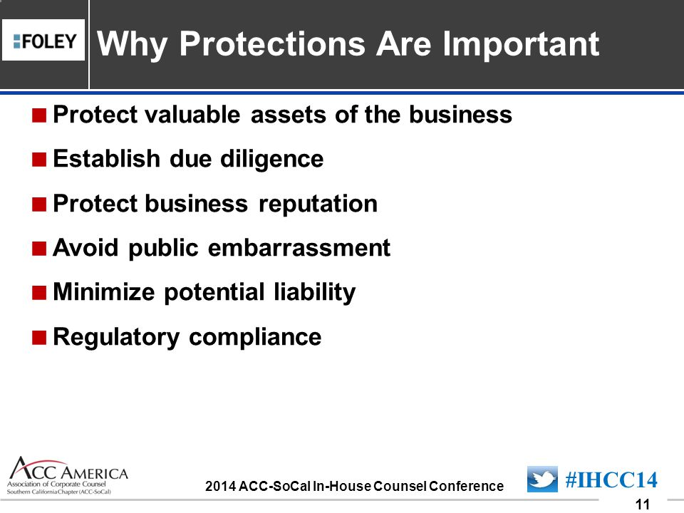 090701_11 11 #IHCC14 2014 ACC-SoCal In-House Counsel Conference Protect valuable assets of the business Establish due diligence Protect business reputation Avoid public embarrassment Minimize potential liability Regulatory compliance Why Protections Are Important