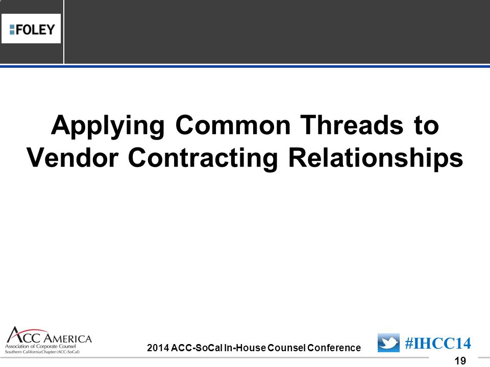 090701_19 19 #IHCC14 2014 ACC-SoCal In-House Counsel Conference Applying Common Threads to Vendor Contracting Relationships