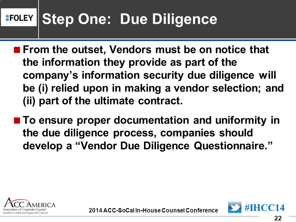 090701_22 22 #IHCC14 2014 ACC-SoCal In-House Counsel Conference From the outset, Vendors must be on notice that the information they provide as part of the companys information security due diligence will be (i) relied upon in making a vendor selection; and (ii) part of the ultimate contract.