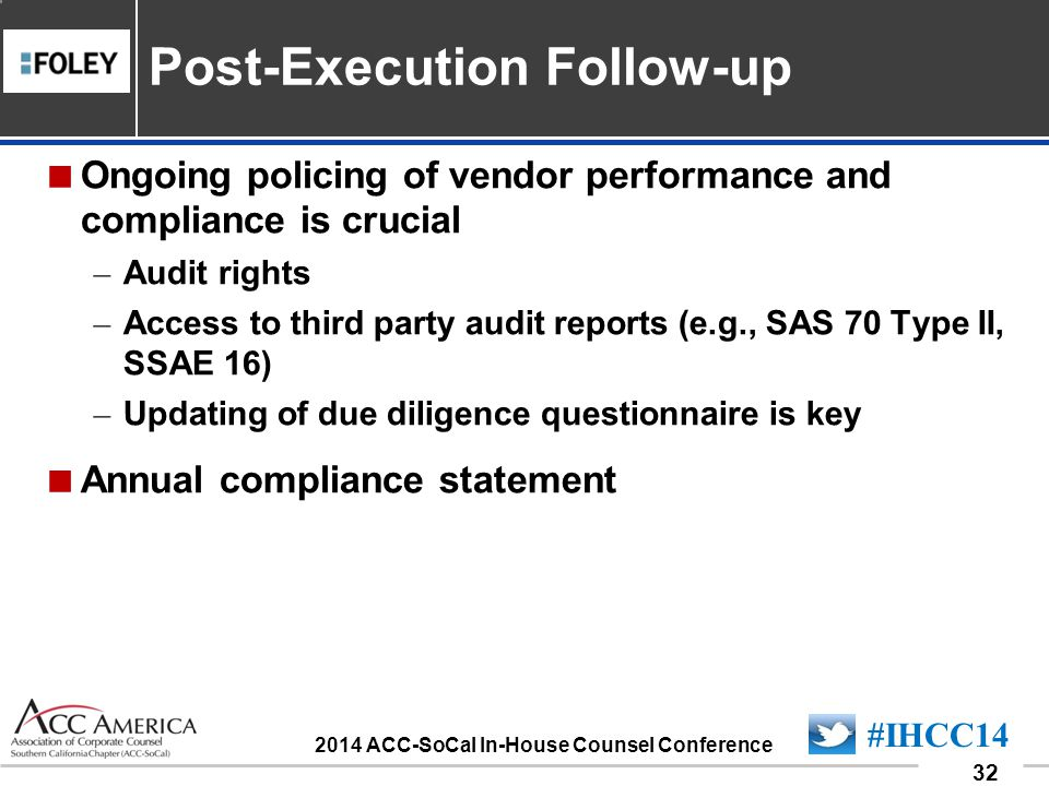 090701_32 32 #IHCC14 2014 ACC-SoCal In-House Counsel Conference Ongoing policing of vendor performance and compliance is crucial – Audit rights – Access to third party audit reports (e.g., SAS 70 Type II, SSAE 16) – Updating of due diligence questionnaire is key Annual compliance statement Post-Execution Follow-up
