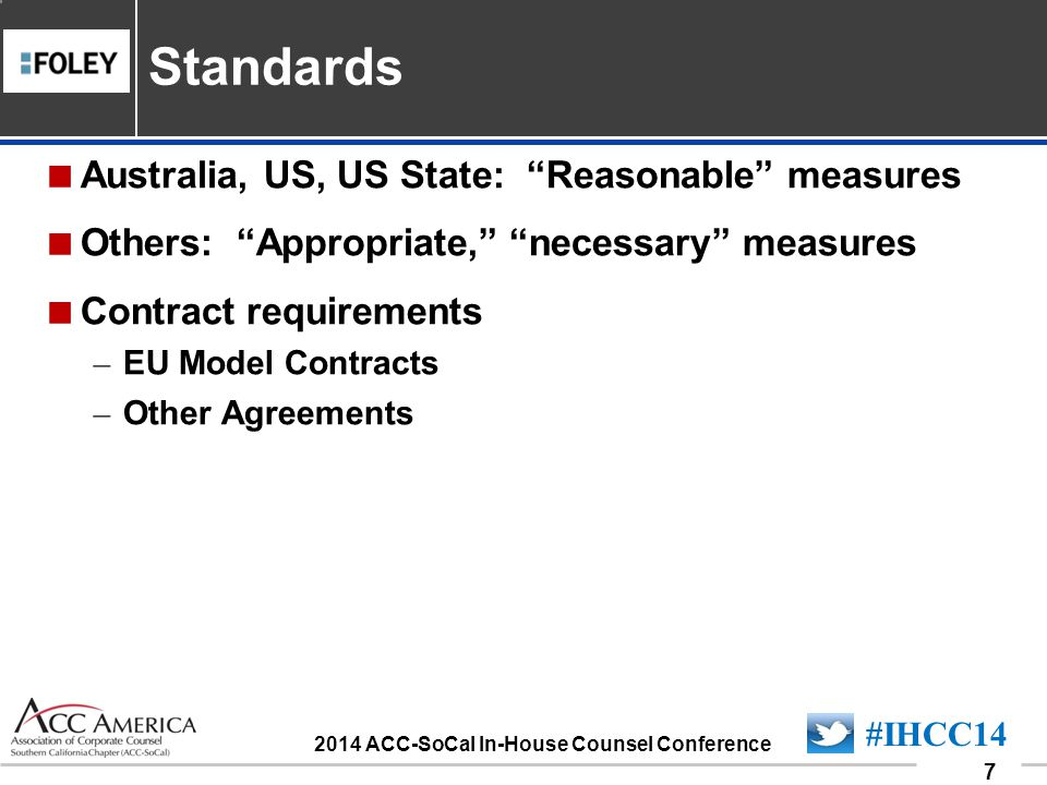 090701_7 7 #IHCC14 2014 ACC-SoCal In-House Counsel Conference Australia, US, US State: Reasonable measures Others: Appropriate, necessary measures Contract requirements – EU Model Contracts – Other Agreements Standards