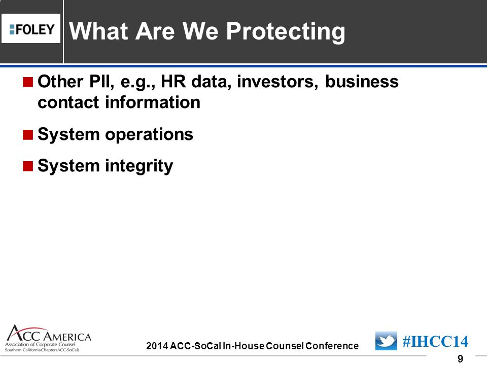 090701_9 9 #IHCC14 2014 ACC-SoCal In-House Counsel Conference Other PII, e.g., HR data, investors, business contact information System operations System integrity What Are We Protecting