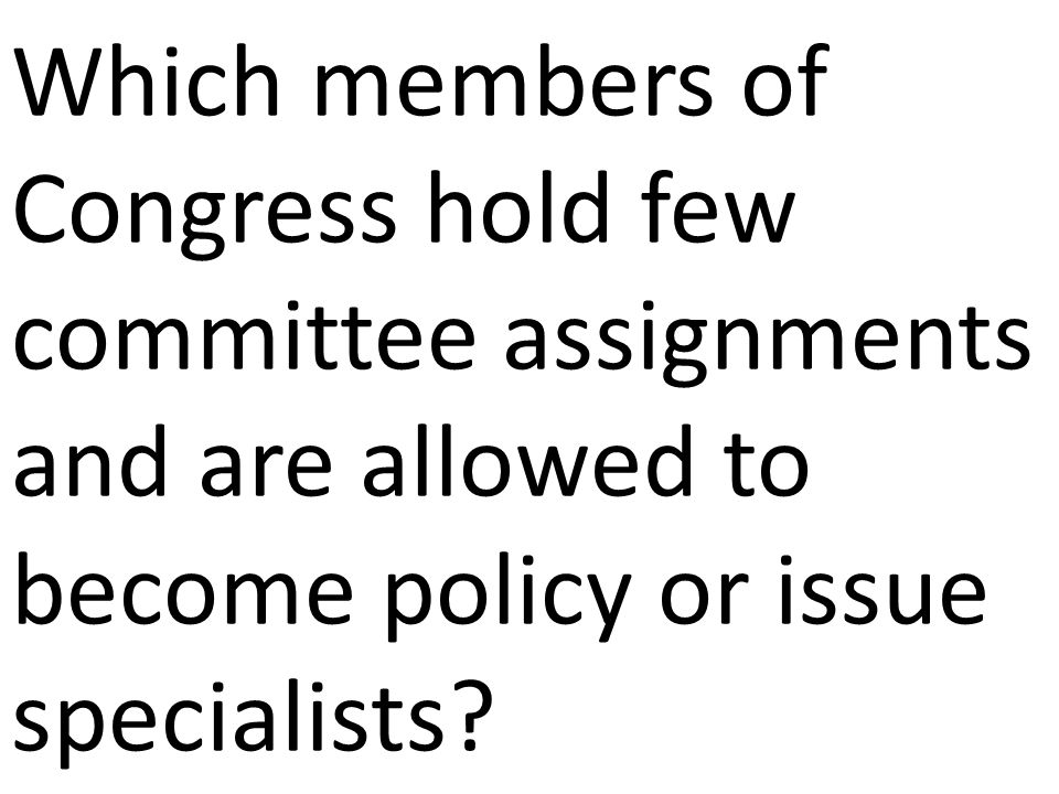 Which members of Congress hold few committee assignments and are allowed to become policy or issue specialists?