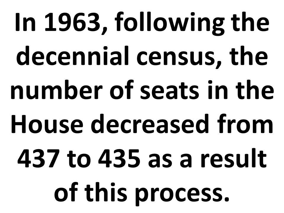 In 1963, following the decennial census, the number of seats in the House decreased from 437 to 435 as a result of this process.