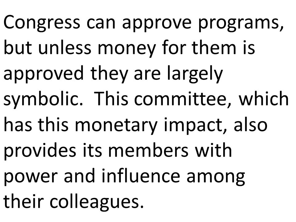 Congress can approve programs, but unless money for them is approved they are largely symbolic. This committee, which has this monetary impact, also p