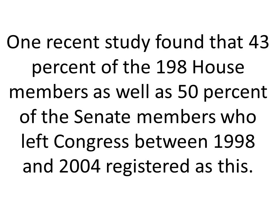 One recent study found that 43 percent of the 198 House members as well as 50 percent of the Senate members who left Congress between 1998 and 2004 re