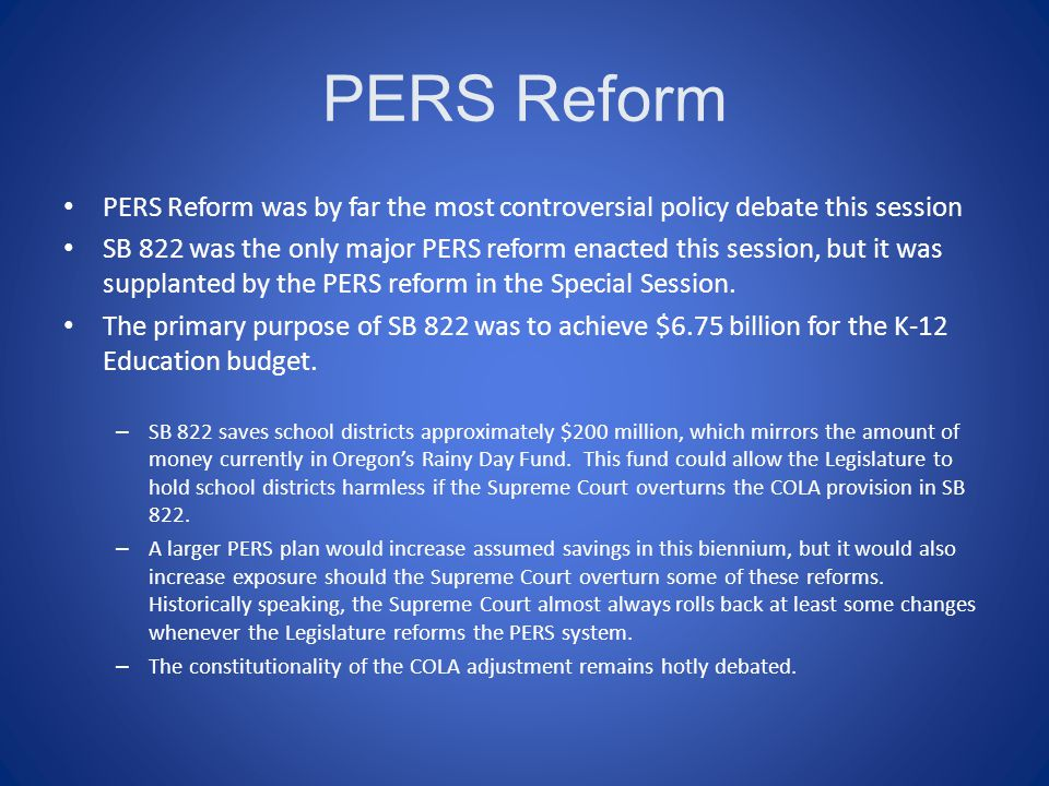 PERS Reform PERS Reform was by far the most controversial policy debate this session SB 822 was the only major PERS reform enacted this session, but it was supplanted by the PERS reform in the Special Session.