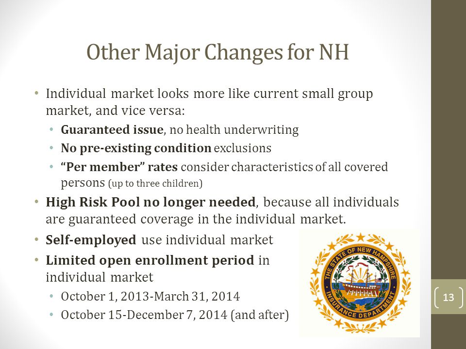 Other Major Changes for NH Individual market looks more like current small group market, and vice versa: Guaranteed issue, no health underwriting No p