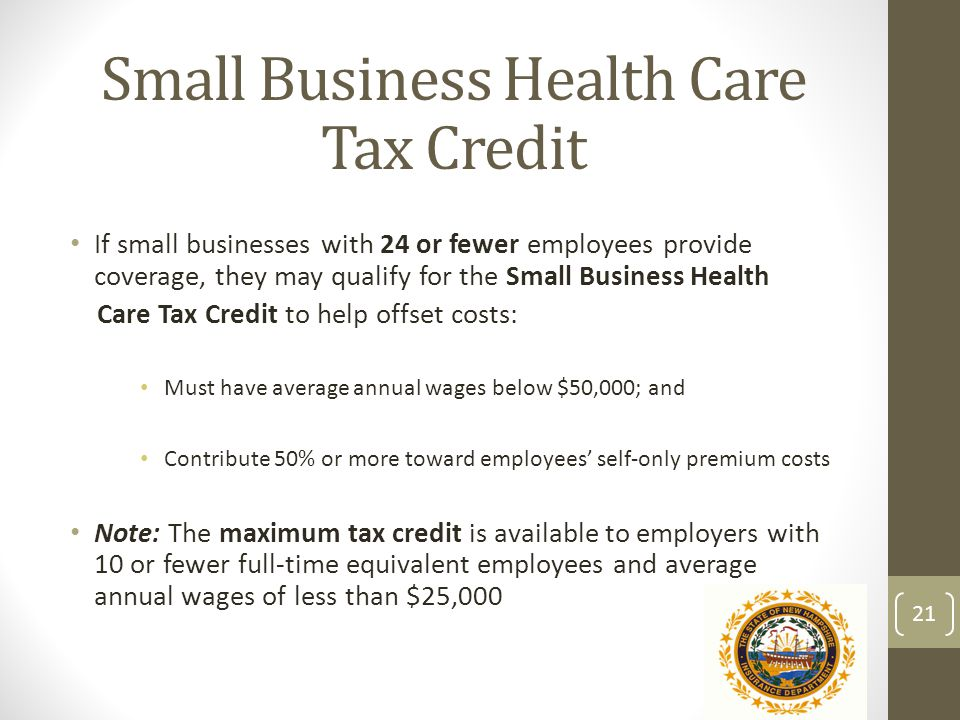 Small Business Health Care Tax Credit If small businesses with 24 or fewer employees provide coverage, they may qualify for the Small Business Health