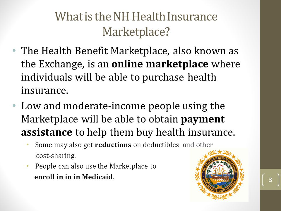 What is the NH Health Insurance Marketplace? The Health Benefit Marketplace, also known as the Exchange, is an online marketplace where individuals wi
