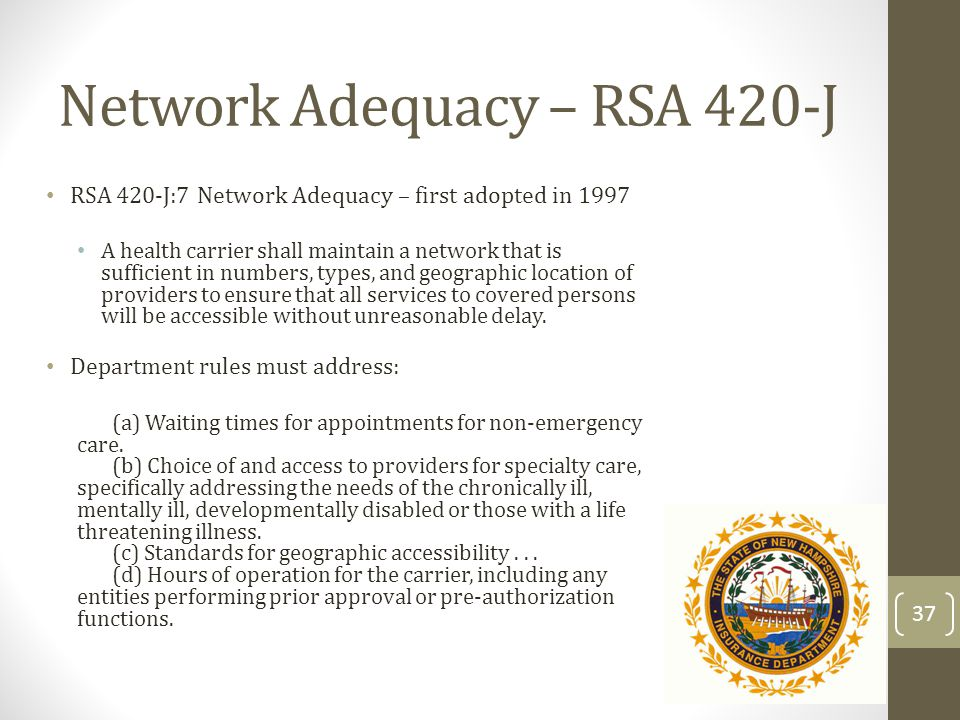 Network Adequacy – RSA 420-J RSA 420-J:7 Network Adequacy – first adopted in 1997 A health carrier shall maintain a network that is sufficient in numb