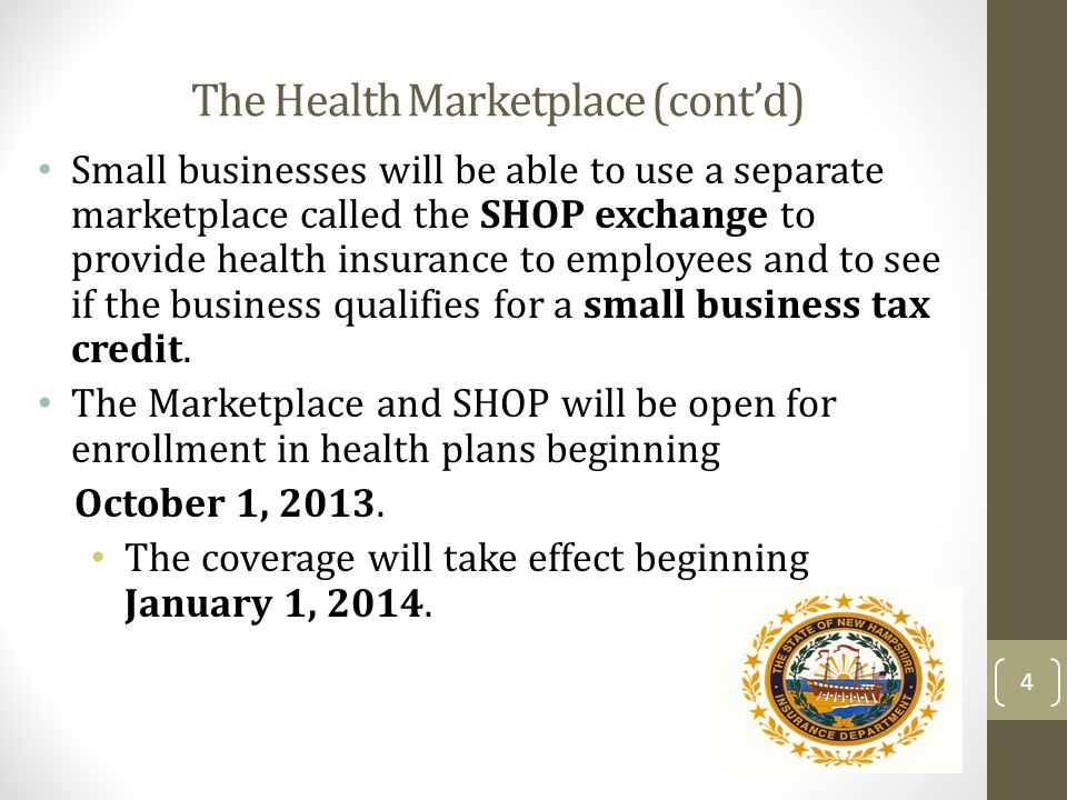 The Health Marketplace (contd) Small businesses will be able to use a separate marketplace called the SHOP exchange to provide health insurance to emp