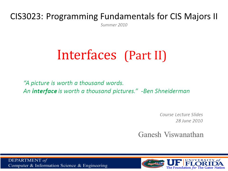 CIS3023: Programming Fundamentals for CIS Majors II Summer 2010 Ganesh Viswanathan Interfaces (Part II) Course Lecture Slides 28 June 2010 A picture is worth a thousand words.