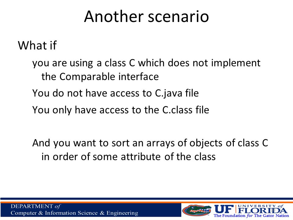 Another scenario What if you are using a class C which does not implement the Comparable interface You do not have access to C.java file You only have access to the C.class file And you want to sort an arrays of objects of class C in order of some attribute of the class 10
