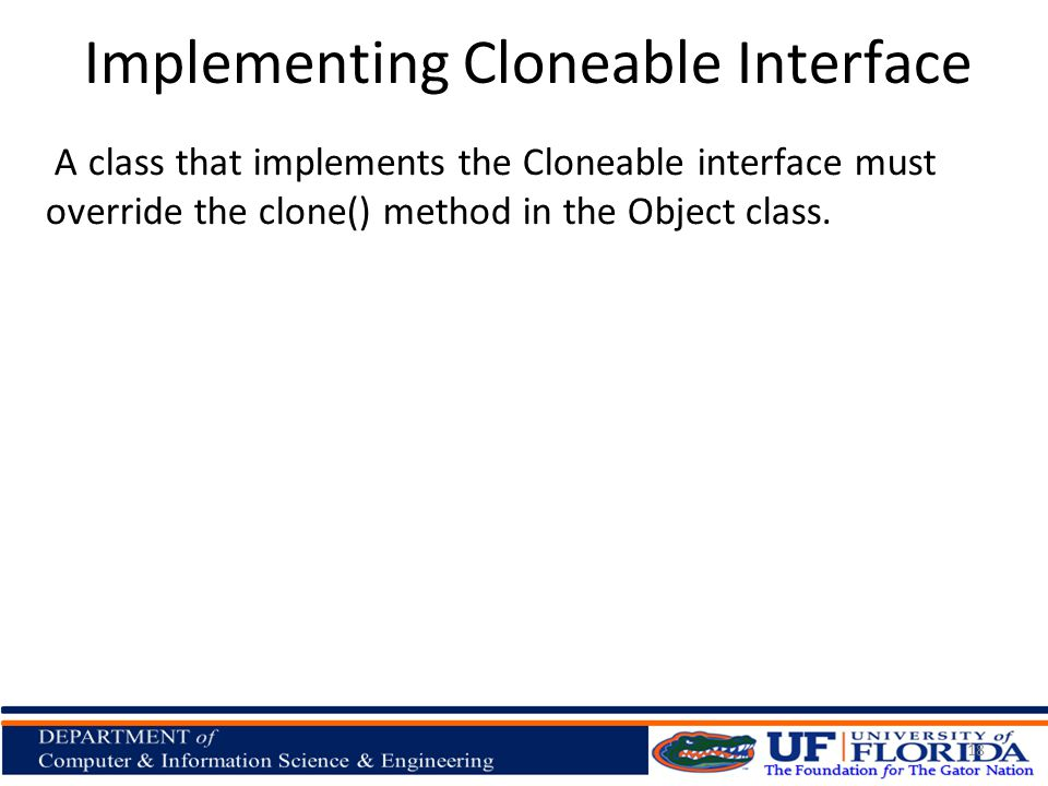Implementing Cloneable Interface A class that implements the Cloneable interface must override the clone() method in the Object class.