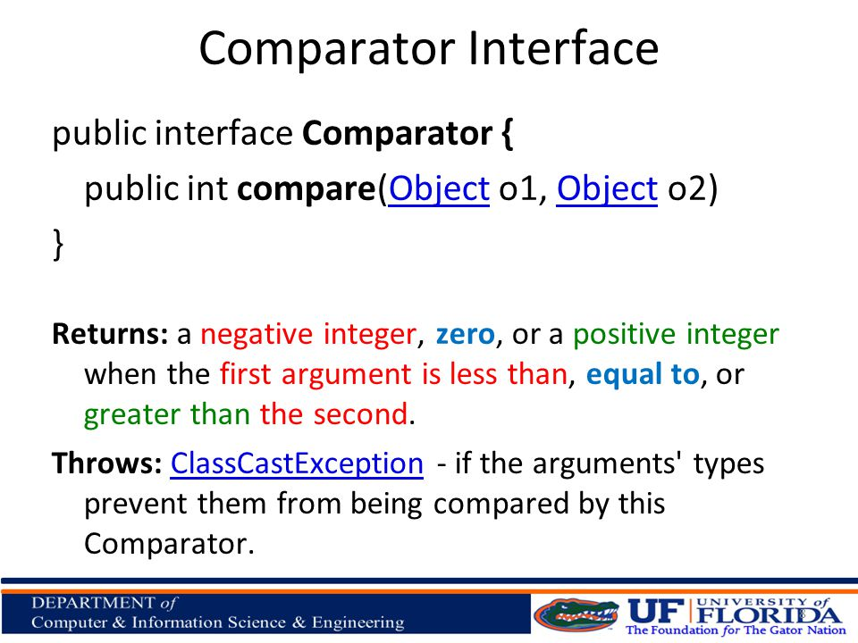 Comparator Interface public interface Comparator { public int compare(Object o1, Object o2)Object } Returns: a negative integer, zero, or a positive integer when the first argument is less than, equal to, or greater than the second.