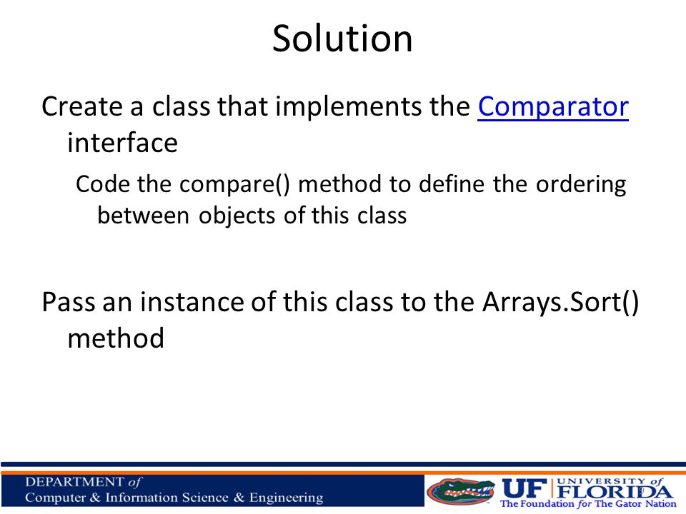 Solution Create a class that implements the Comparator interfaceComparator Code the compare() method to define the ordering between objects of this class Pass an instance of this class to the Arrays.Sort() method 9