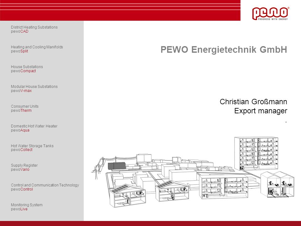 PEWO Energietechnik GmbH · Geierswalder Straße 13 · 02979 Elsterheide, Germany TELEPHONE +49 3571 4898-0 · FAX +49 3571 4898-28 · E-MAIL info@pewo.de · www.pewo.de The company Measuring, controlling, regulating the companys founders passion for more than 30 years Manufacturing expertise more than 10.000 customer plants per year extraordinary vertical range of manufacturing Technological advantage by heritage high investments in research & development System technology development, construction and production of self-contained heating and cooling distribution systems solutions for integrating regenerative energies in multivalent facilities local and district heating systems, bioenergy settlements, buildings and industry Headquarters in Germany