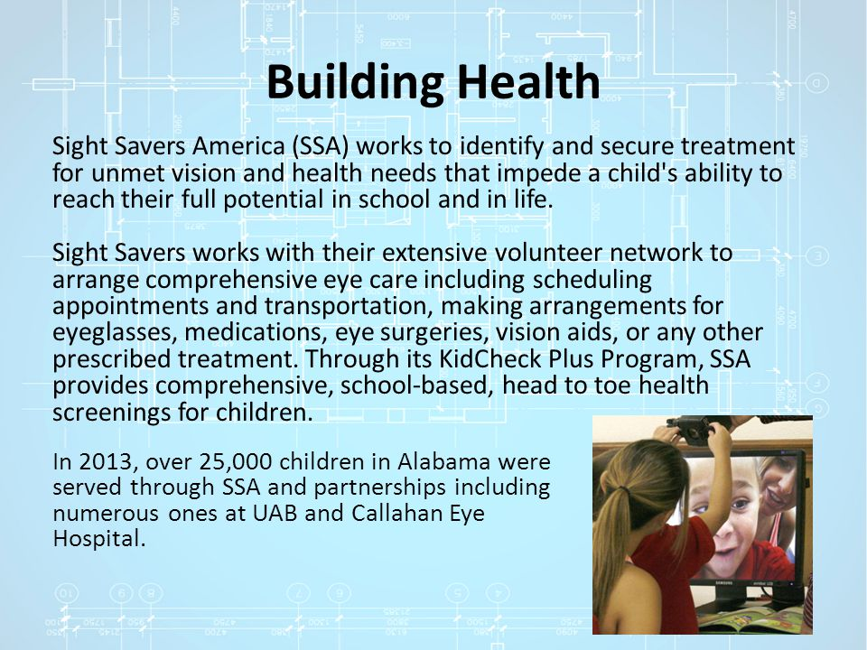 Building Health Sight Savers America (SSA) works to identify and secure treatment for unmet vision and health needs that impede a child's ability to r