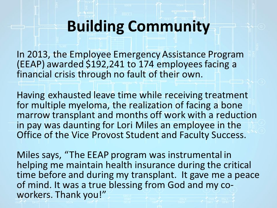 Building Community In 2013, the Employee Emergency Assistance Program (EEAP) awarded $192,241 to 174 employees facing a financial crisis through no fault of their own.