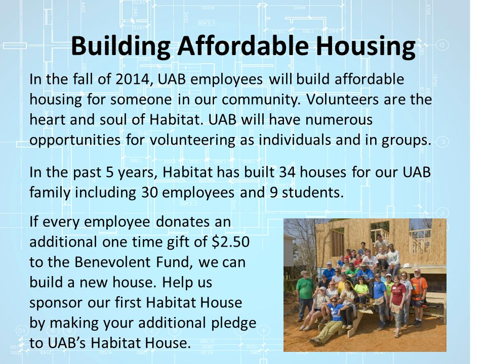 Building Affordable Housing In the fall of 2014, UAB employees will build affordable housing for someone in our community. Volunteers are the heart an