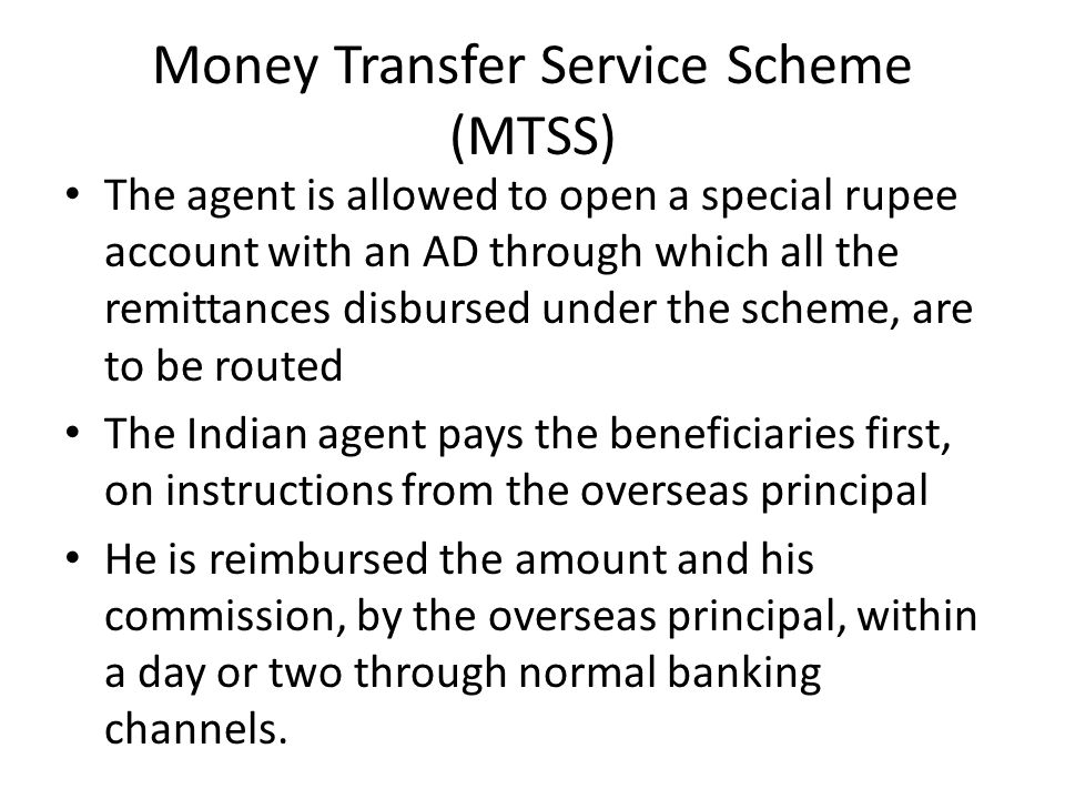 Money Transfer Service Scheme (MTSS) The agent is allowed to open a special rupee account with an AD through which all the remittances disbursed under
