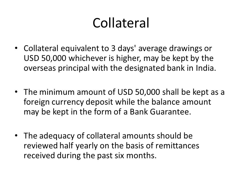 Collateral Collateral equivalent to 3 days' average drawings or USD 50,000 whichever is higher, may be kept by the overseas principal with the designa