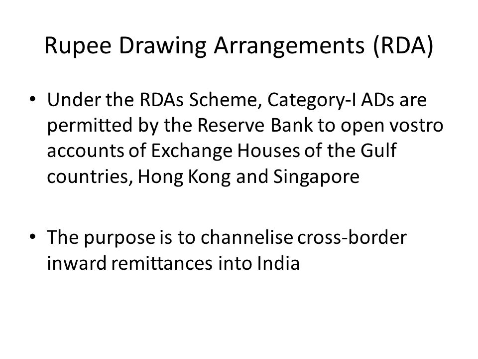 Rupee Drawing Arrangements (RDA) Under the RDAs Scheme, Category-I ADs are permitted by the Reserve Bank to open vostro accounts of Exchange Houses of
