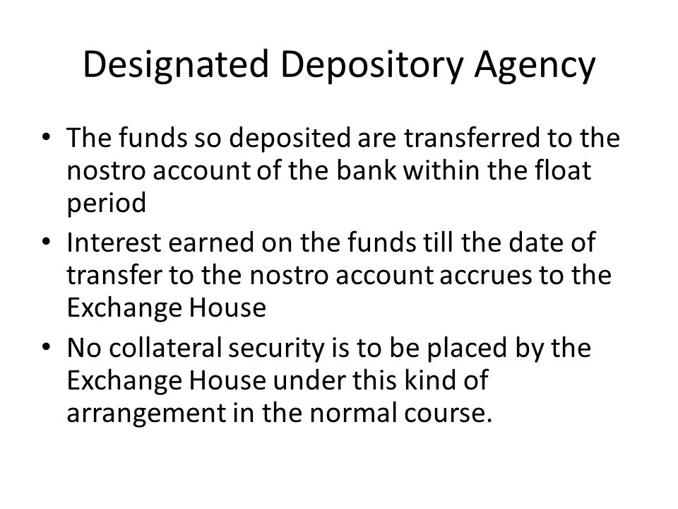 Designated Depository Agency The funds so deposited are transferred to the nostro account of the bank within the float period Interest earned on the f