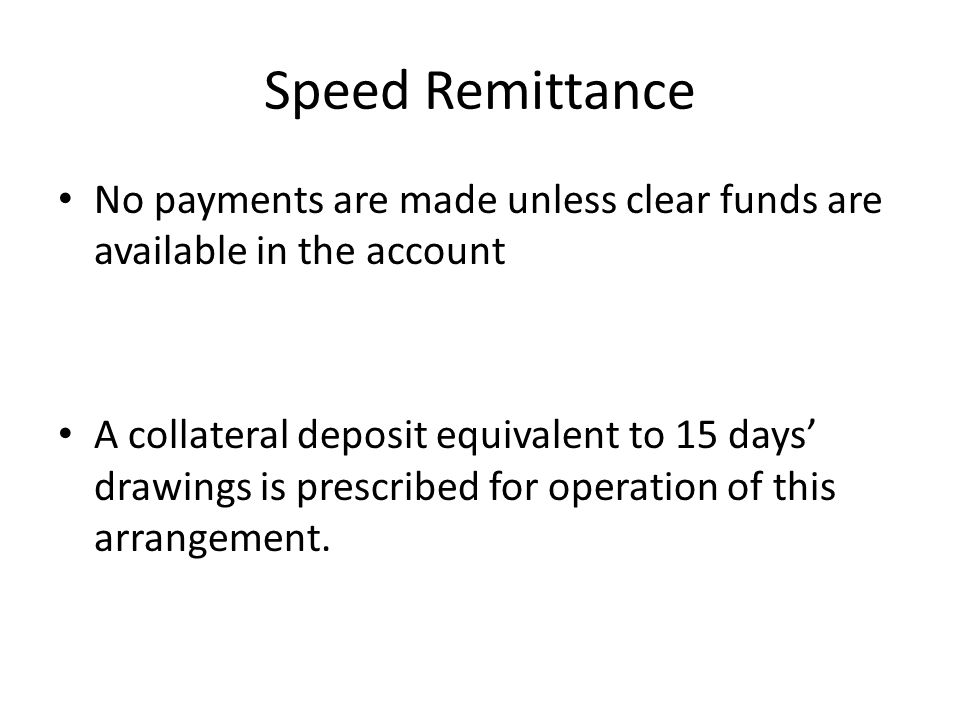 Speed Remittance No payments are made unless clear funds are available in the account A collateral deposit equivalent to 15 days drawings is prescribe