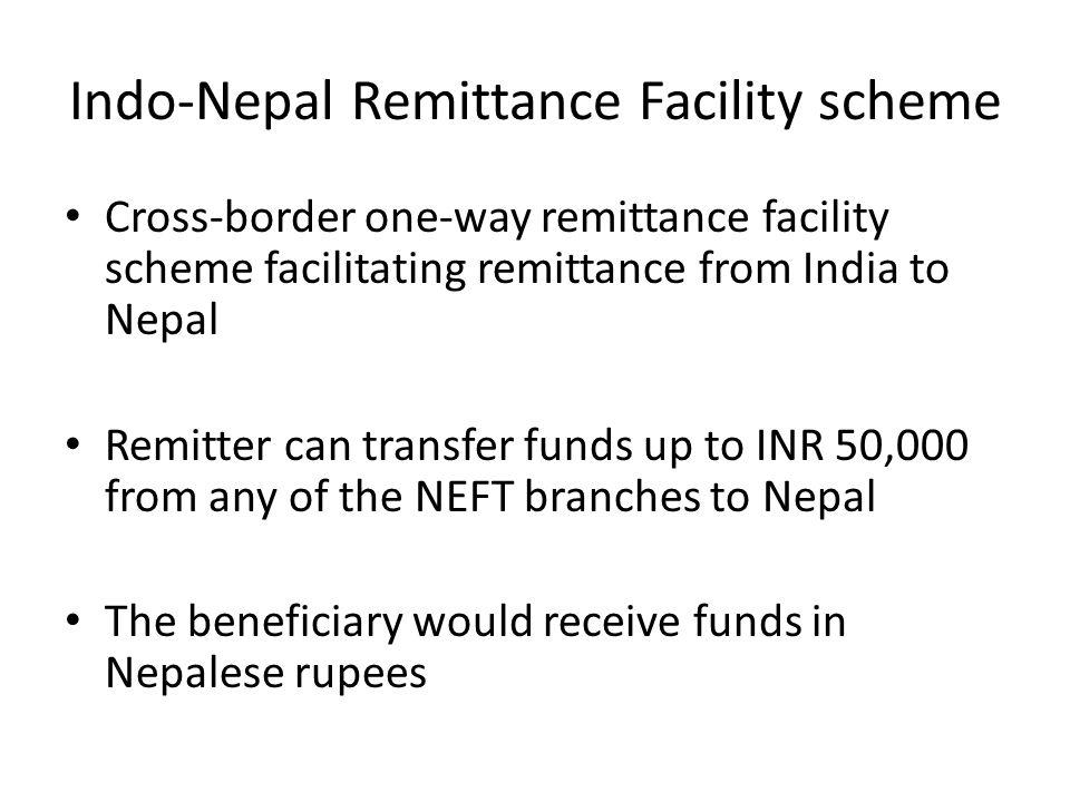 Indo-Nepal Remittance Facility scheme Cross-border one-way remittance facility scheme facilitating remittance from India to Nepal Remitter can transfe