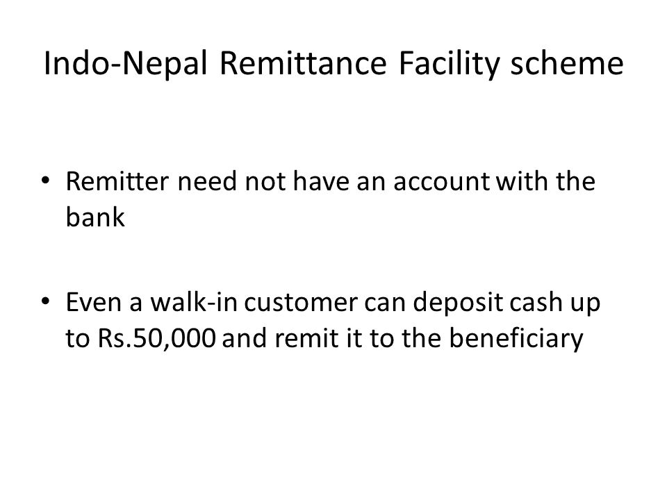 Indo-Nepal Remittance Facility scheme Remitter need not have an account with the bank Even a walk-in customer can deposit cash up to Rs.50,000 and rem