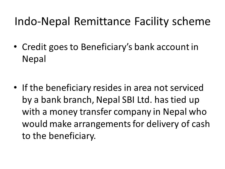 Indo-Nepal Remittance Facility scheme Credit goes to Beneficiarys bank account in Nepal If the beneficiary resides in area not serviced by a bank bran
