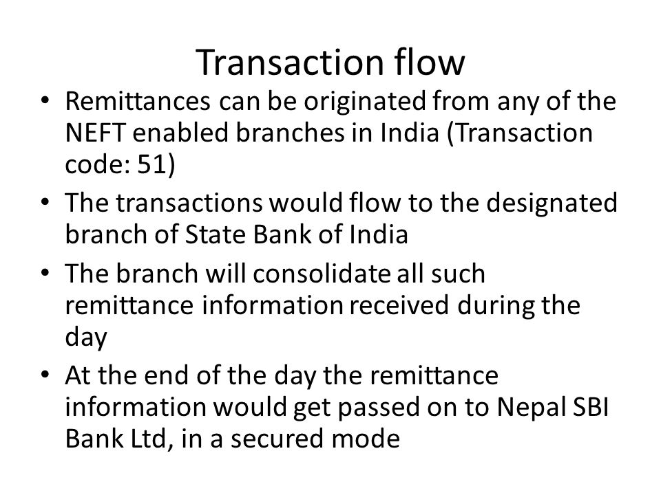 Transaction flow Remittances can be originated from any of the NEFT enabled branches in India (Transaction code: 51) The transactions would flow to th