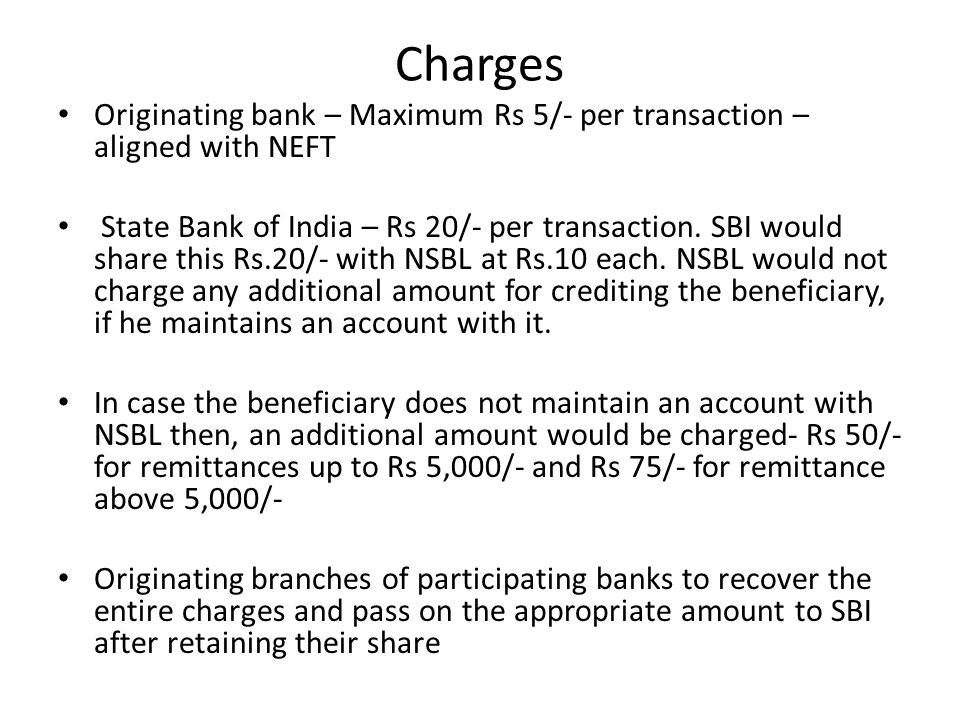 Charges Originating bank – Maximum Rs 5/- per transaction – aligned with NEFT State Bank of India – Rs 20/- per transaction. SBI would share this Rs.2