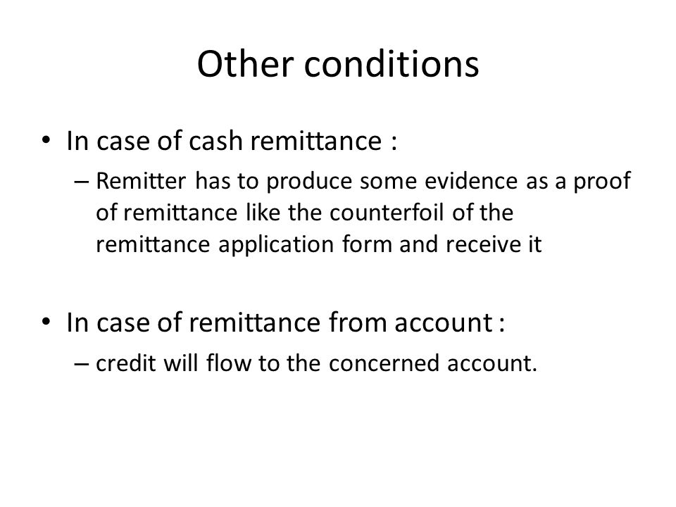 Other conditions In case of cash remittance : – Remitter has to produce some evidence as a proof of remittance like the counterfoil of the remittance