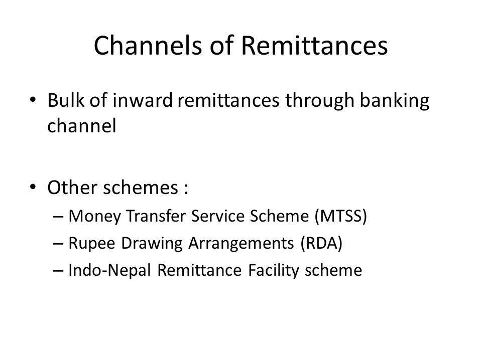 Channels of Remittances Bulk of inward remittances through banking channel Other schemes : – Money Transfer Service Scheme (MTSS) – Rupee Drawing Arra