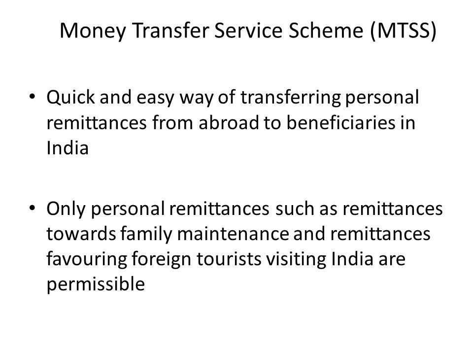 Money Transfer Service Scheme (MTSS) Quick and easy way of transferring personal remittances from abroad to beneficiaries in India Only personal remit