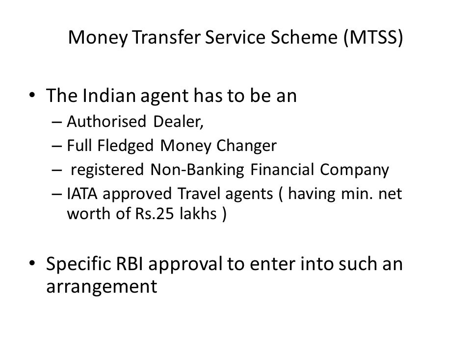 Money Transfer Service Scheme (MTSS) The Indian agent has to be an – Authorised Dealer, – Full Fledged Money Changer – registered Non-Banking Financia